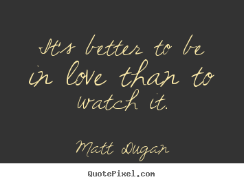 Create your own picture quotes about love - It's better to be in love than to watch it.