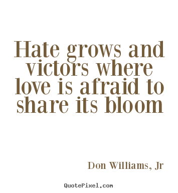 Hate grows and victors where love is afraid to share its bloom Don Williams, Jr top love quotes