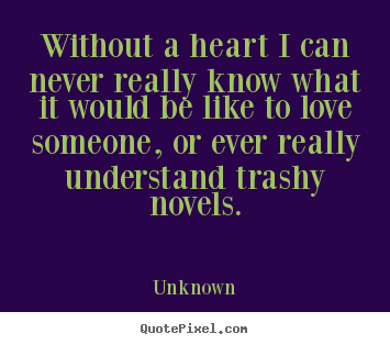 Unknown picture quotes - Without a heart i can never really know what.. - Love quotes