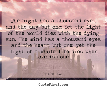 Love quotes - The night has a thousand eyes, and the day but one; yet..