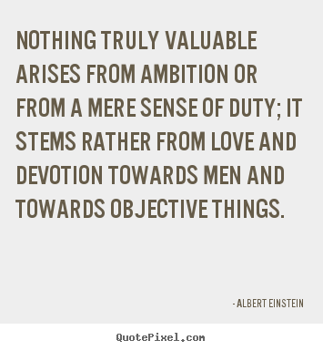 Design picture quotes about love - Nothing truly valuable arises from ambition or..