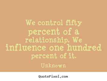 We control fifty percent of a relationship. we influence one.. Unknown great love quotes