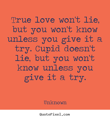 Love quotes - True love won't lie, but you won't know unless..