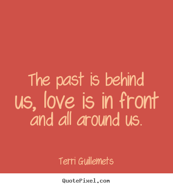 Terri Guillemets picture quotes - The past is behind us, love is in front and all around us. - Love quotes