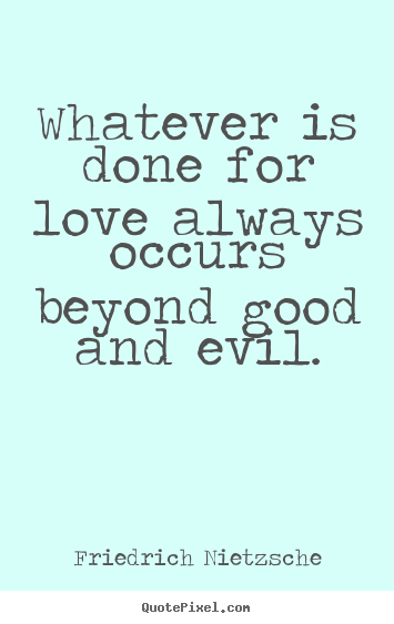Love quote - Whatever is done for love always occurs beyond good and evil.