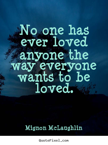 Love quotes - No one has ever loved anyone the way everyone wants to be loved.