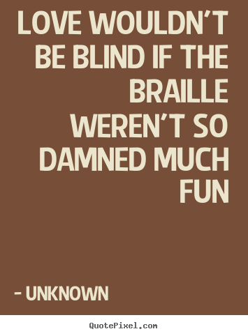 Quote about love - Love wouldn't be blind if the braille weren't so damned..