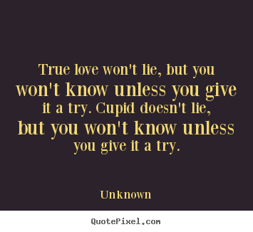 Quotes about love - True love won't lie, but you won't know unless you..
