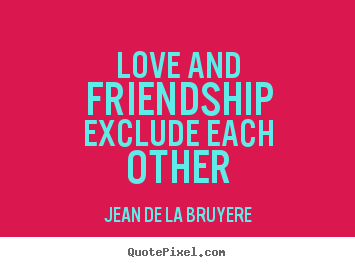 Jean De La Bruyere picture quotes - Love and friendship exclude each other - Love quotes