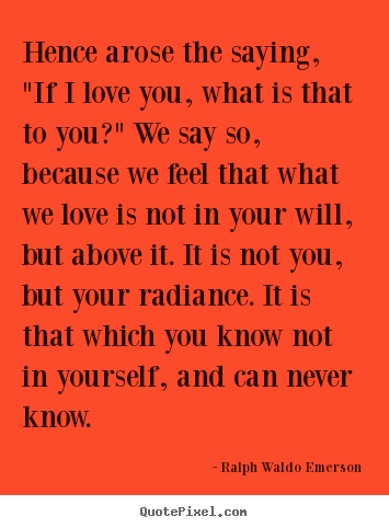 "Love quotes - Hence arose the saying, ""if i love you, what is that to you?"" we.."