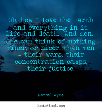 Marcel Ayme picture quotes - Oh, how i love the earth and everything in it, life and death. and.. - Love quotes