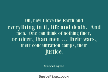 Oh, how i love the earth and everything in it, life and death. and.. Marcel Ayme  love quotes