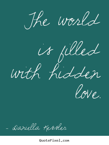 Love quotes - The world is filled with hidden love.