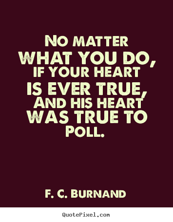 No matter what you do, if your heart is ever true, and his heart was.. F. C. Burnand good love quotes