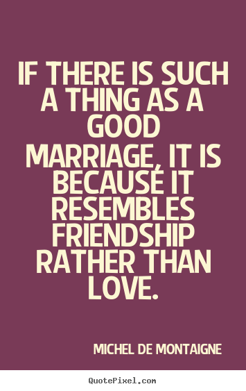 Create graphic poster quote about love - If there is such a thing as a good marriage,..