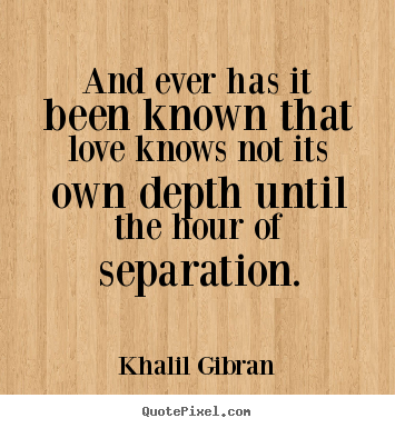 And ever has it been known that love knows not its own depth.. Khalil Gibran best love quotes