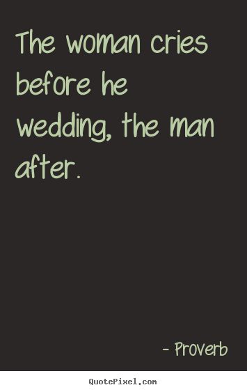 Love quotes - The woman cries before he wedding, the man after.