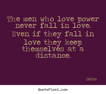 The men who love power never fall in love. even if they fall.. Osho   love quote
