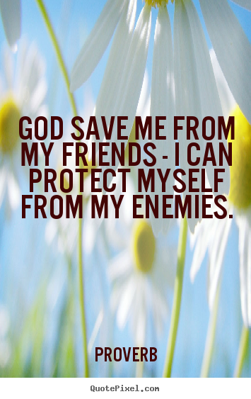 Proverb picture quote - God save me from my friends - i can protect myself from my enemies. - Love quotes