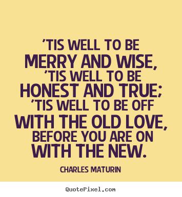 Sayings about love - 'tis well to be merry and wise, 'tis well to be honest and true;..