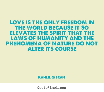Love is the only freedom in the world because it so.. Kahlil Gibran good love quotes