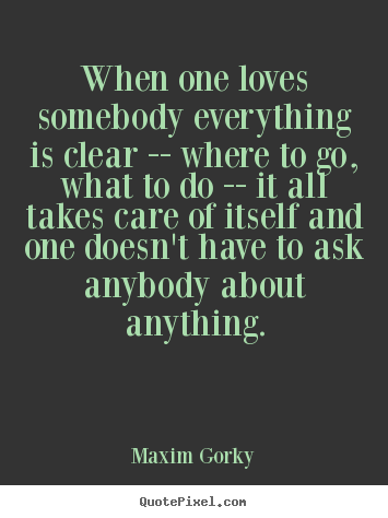 Maxim Gorky picture quotes - When one loves somebody everything is clear -- where to.. - Love quotes
