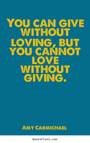 You can give without loving, but you cannot.. Amy Carmichael  love quote