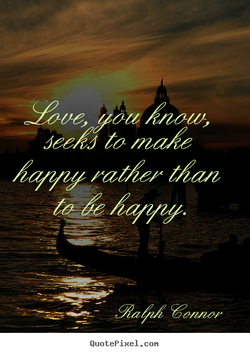 Quotes about love - Love, you know, seeks to make happy rather than to be happy.