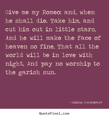 Make custom poster quotes about love - Give me my romeo; and, when he shall die. take him,..