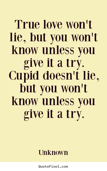 Unknown image quote - True love won't lie, but you won't know unless you give.. - Love quotes