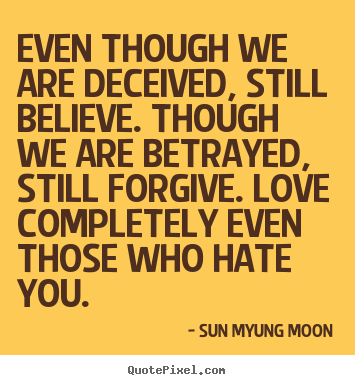 Sun Myung Moon picture quotes - Even though we are deceived, still believe... - Love quotes