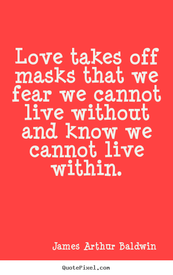 James Arthur Baldwin picture quotes - Love takes off masks that we fear we cannot live without.. - Love quote