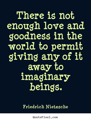 How to design picture quotes about love - There is not enough love and goodness in the..