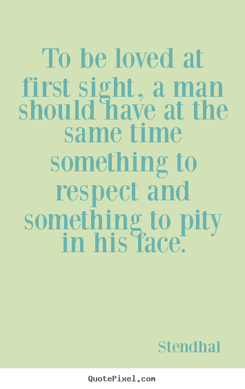 Create your own picture quotes about love - To be loved at first sight, a man should have at the..