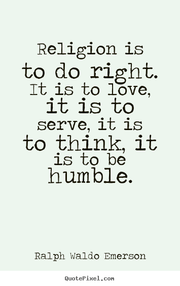 Quotes about love - Religion is to do right. it is to love, it is to serve,..