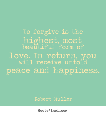 Create picture quotes about love - To forgive is the highest, most beautiful form of love...