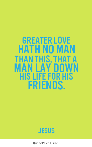 Create image quotes about love - Greater love hath no man than this, that a man..
