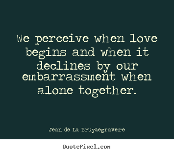 Love quotes - We perceive when love begins and when it declines..