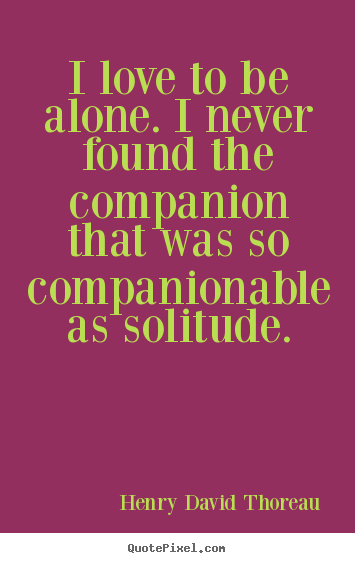 Quotes about love - I love to be alone. i never found the companion that was so companionable..