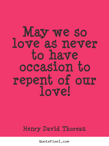 Quotes about love - May we so love as never to have occasion to repent of our..