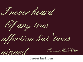 I never heard of any true affection but 'twas nipped.  Thomas Middleton  love quotes