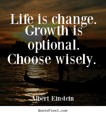 Life is change. growth is optional. choose wisely.  Albert Einstein  motivational quotes