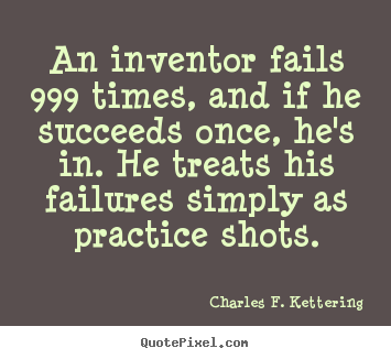 Charles F. Kettering picture quotes - An inventor fails 999 times, and if he succeeds once, he's.. - Motivational quotes