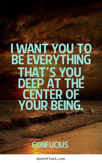 I want you to be everything that's you, deep.. Confucius  motivational quotes