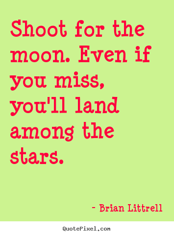 Make custom picture quotes about motivational - Shoot for the moon. even if you miss, you'll land among the..