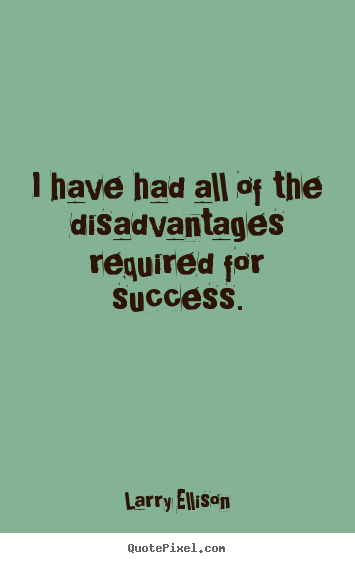 Larry Ellison picture quotes - I have had all of the disadvantages required for success. - Motivational quotes