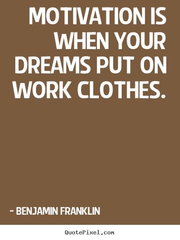 Motivational quotes - Motivation is when your dreams put on work clothes.