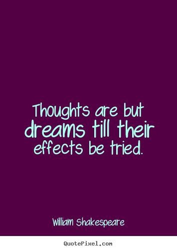Thoughts are but dreams till their effects be tried. William Shakespeare great motivational quotes