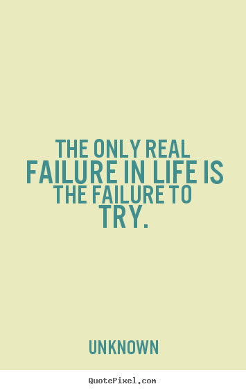 Motivational sayings - The only real failure in life is the failure to try.