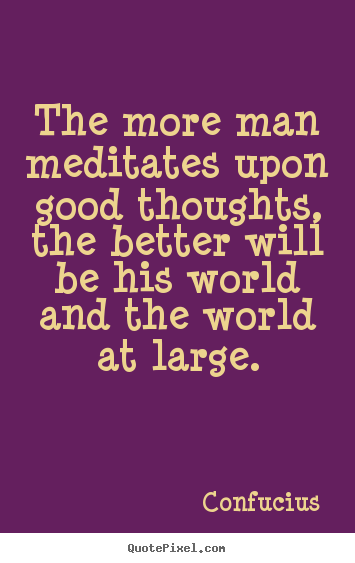 Confucius picture quotes - The more man meditates upon good thoughts,.. - Motivational quote